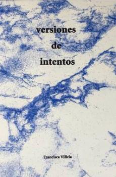 VERSIONES DE INTENTOS / ATTEMPTED VERSIONS, de Francisca Villela
